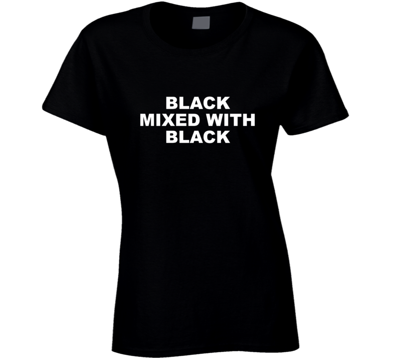 Black Mixed With Black Ladies T Shirt
