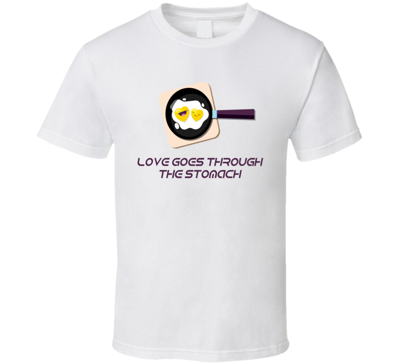 Love Goes Through The Stomach T Shirt