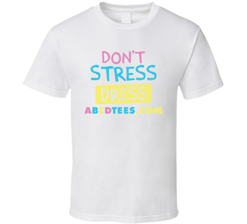 Don't Stress Dress Abcdtees.com T Shirt
