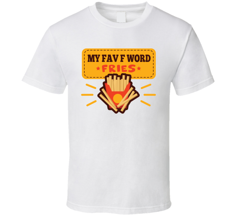 My Fav F Words Fries Funny T Shirt