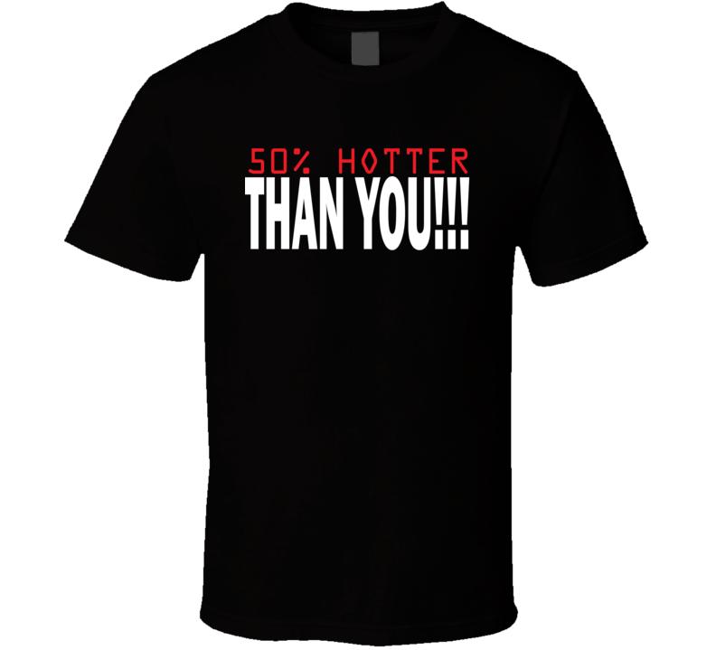 50% Hotter Than You T Shirt