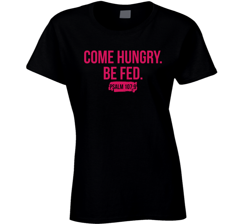 Come Hungry Be Fed Bible Psalms Quote Ladies T Shirt