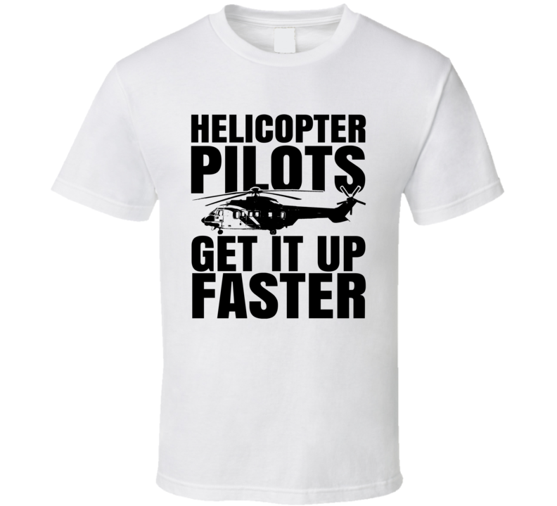 Helicopter Pilots Get It Up Faster Funny Occupation T Shirt