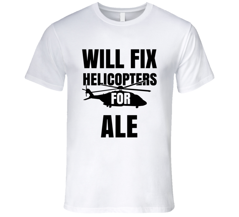 Will Fix Helicopters For Ale Funny Heli Mechanic Engineer T Shirt