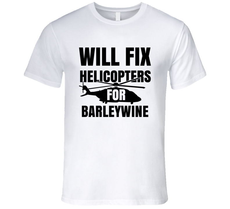 Will Fix Helicopters For Barleywine Funny Heli Mechanic Engineer T Shirt