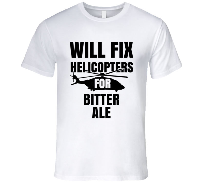 Will Fix Helicopters For Bitter Ale Funny Heli Mechanic Engineer T Shirt