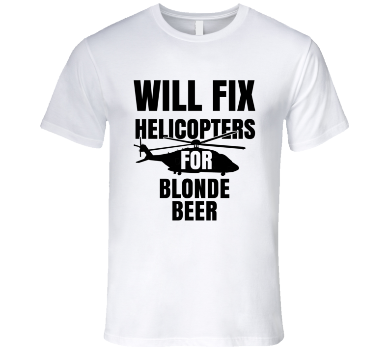 Will Fix Helicopters For Blonde Beer Funny Heli Mechanic Engineer T Shirt