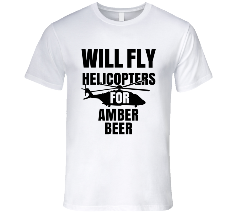 Will Fly Helicopters For Amber Beer Funny Heli Pilot T Shirt