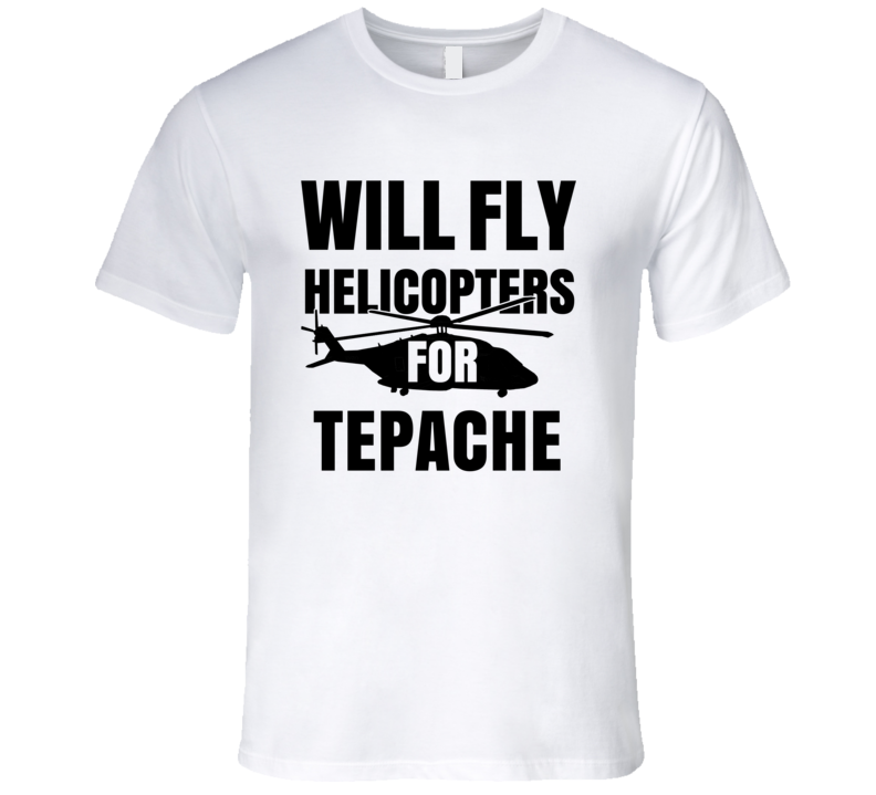 Will Fly Helicopters For Tepache Funny Heli Pilot T Shirt