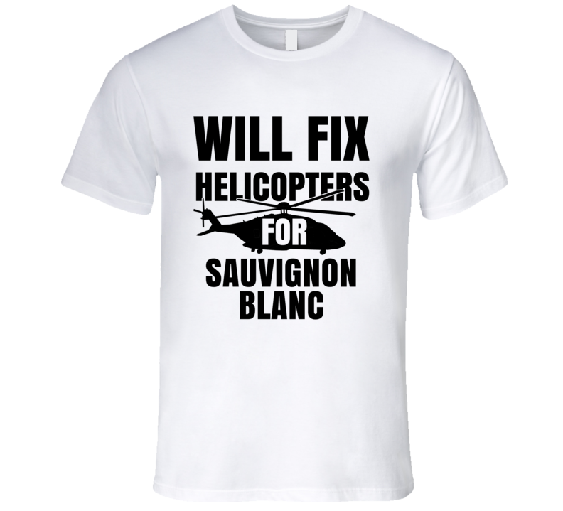 Will Fix Helicopters For Sauvignon Blanc Funny Heli Mechanic Engineer T Shirt