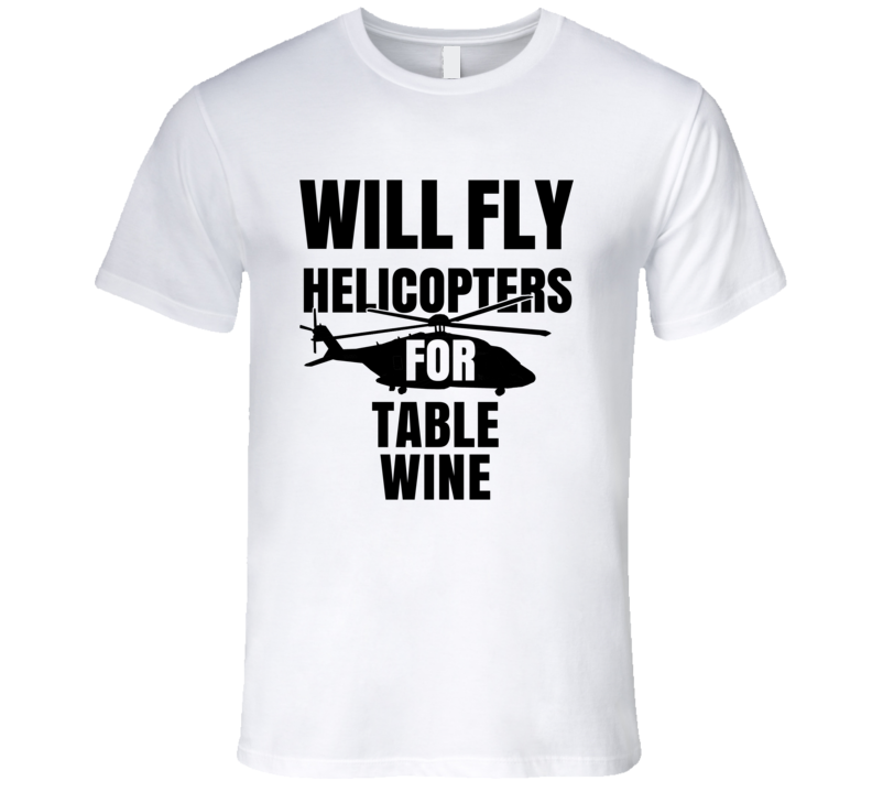Will Fly Helicopters For Table Wine Funny Heli Pilot T Shirt