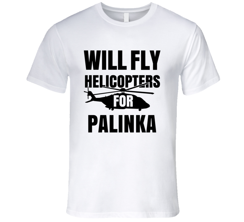 Will Fly Helicopters For Palinka Funny Heli Pilot T Shirt