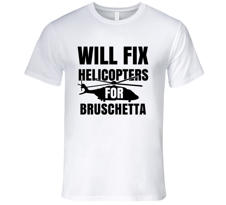 Will Fix Helicopters For Bruschetta Funny Heli Mechanic Engineer T Shirt