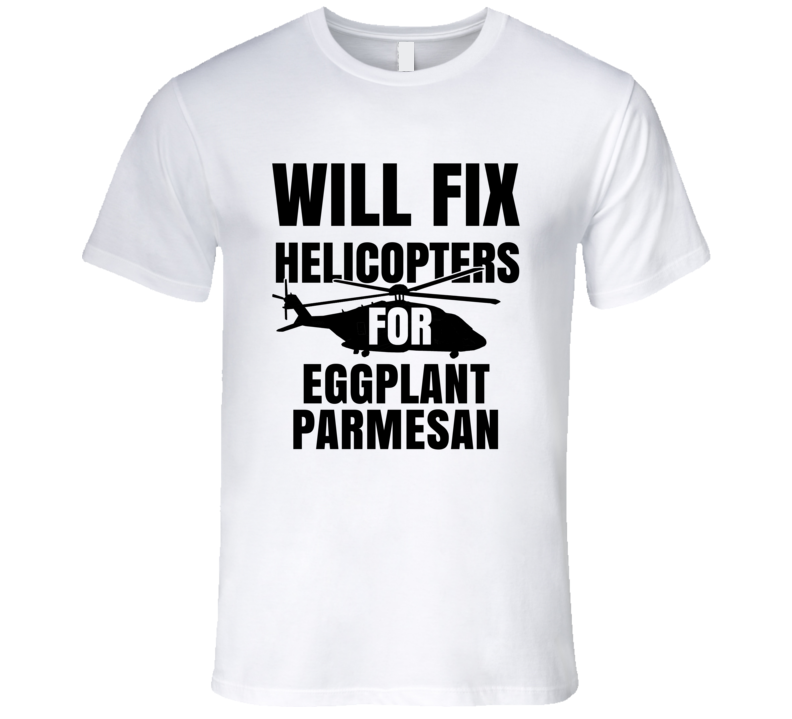 Will Fix Helicopters For Eggplant Parmesan Funny Heli Mechanic Engineer T Shirt
