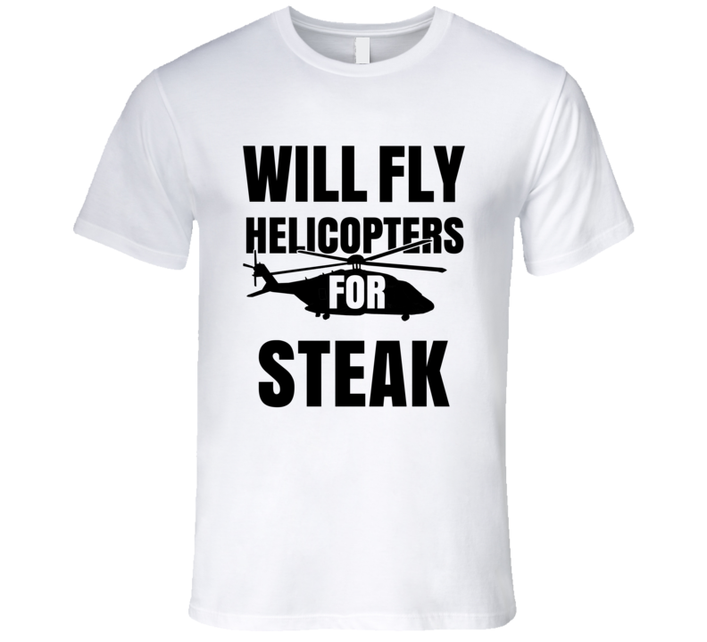 Will Fly Helicopters For Steak Funny Heli Pilot T Shirt