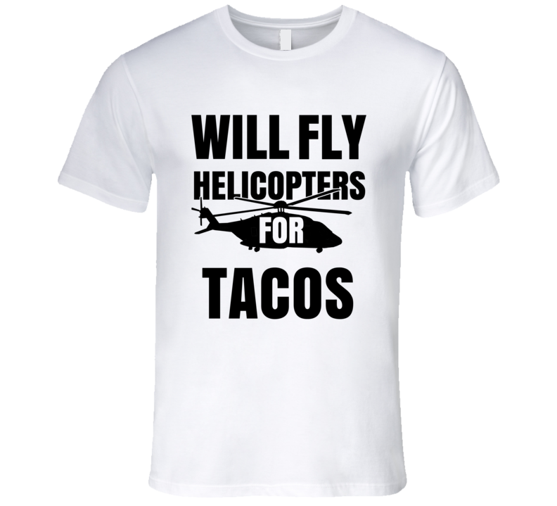 Will Fly Helicopters For Tacos Funny Heli Pilot T Shirt