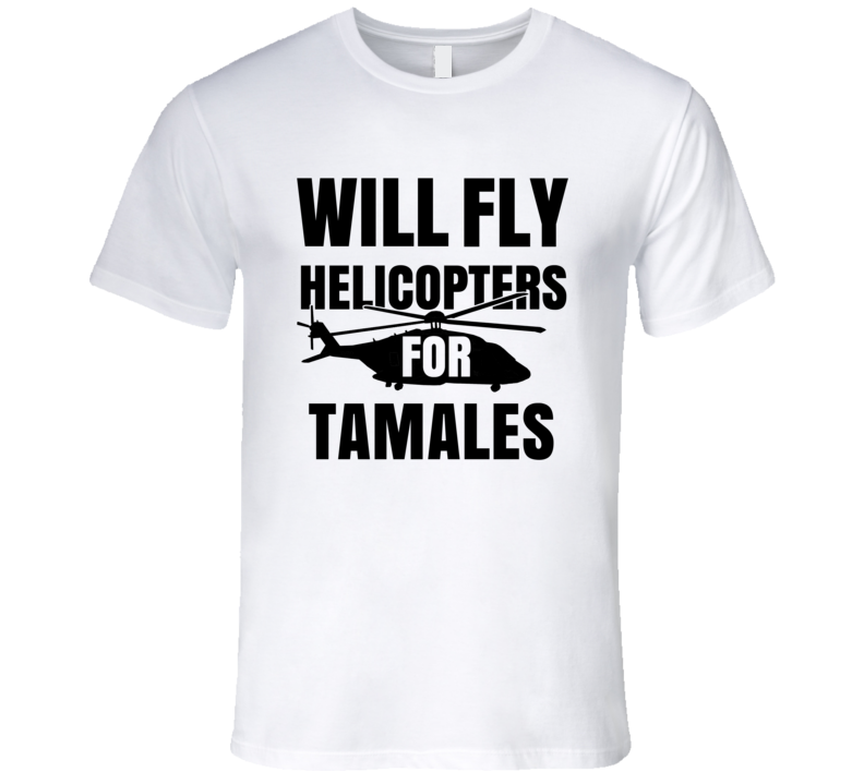 Will Fly Helicopters For Tamales Funny Heli Pilot T Shirt