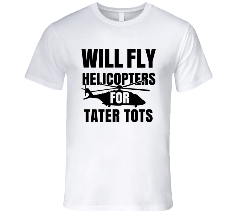 Will Fly Helicopters For Tater Tots Funny Heli Pilot T Shirt