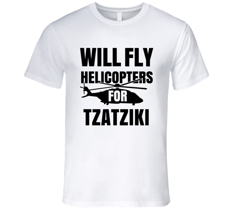 Will Fly Helicopters For Tzatziki Funny Heli Pilot T Shirt