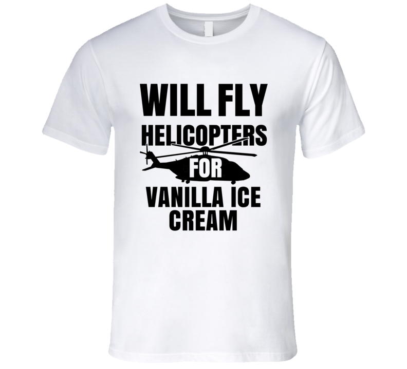 Will Fly Helicopters For Vanilla Ice Cream Funny Heli Pilot T Shirt