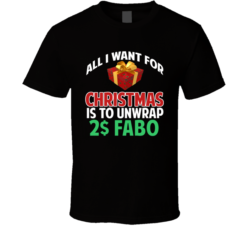 All I Want For Christmas Is To Unwrap 2$ Fabo Funny Custom Xmas Gift T Shirt