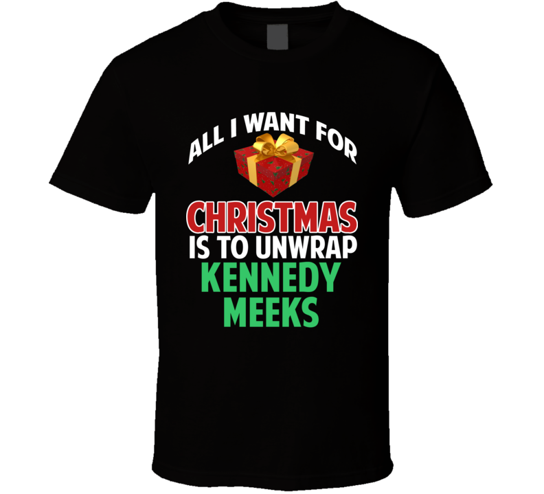 All I Want For Christmas Is To Unwrap Kennedy Meeks Funny Custom Xmas Gift T Shirt