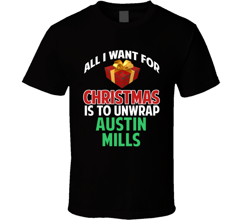 All I Want For Christmas Is To Unwrap Austin Mills Funny Custom Xmas Gift T Shirt