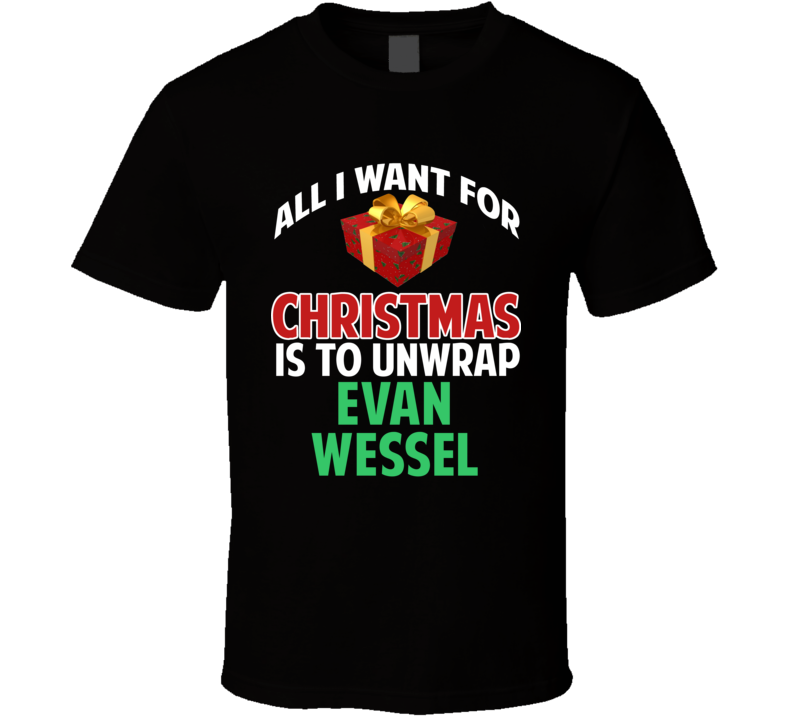 All I Want For Christmas Is To Unwrap Evan Wessel Funny Custom Xmas Gift T Shirt
