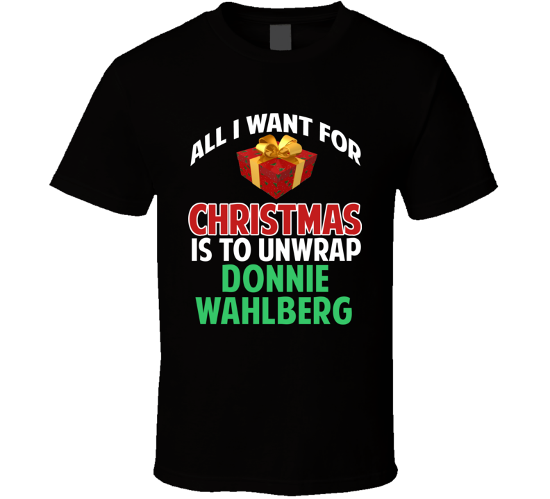 All I Want For Christmas Is To Unwrap Donnie Wahlberg Funny Custom Xmas Gift T Shirt