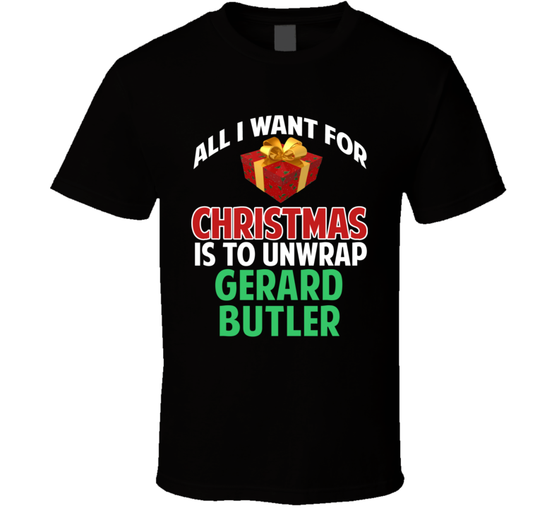 All I Want For Christmas Is To Unwrap Gerard Butler Funny Custom Xmas Gift T Shirt