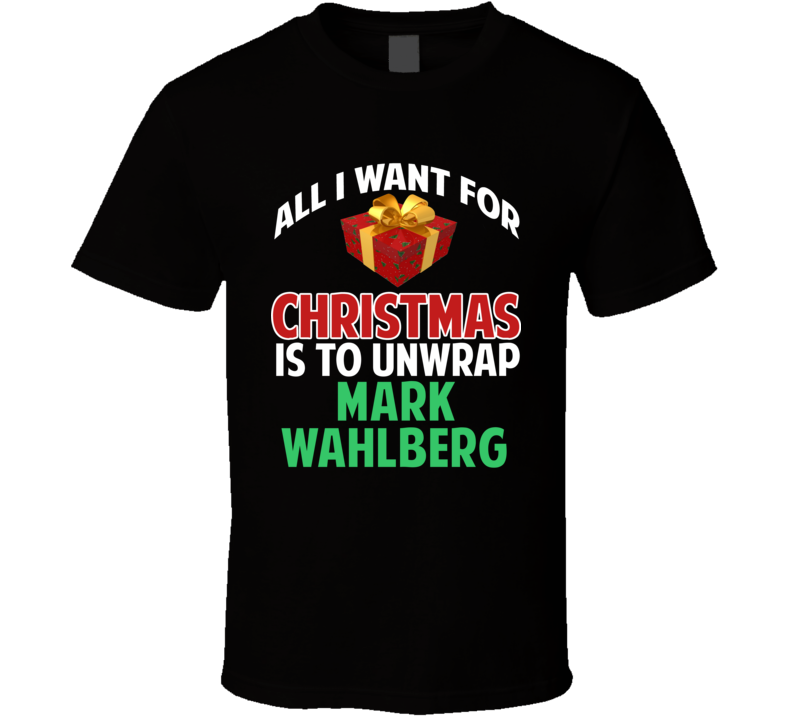 All I Want For Christmas Is To Unwrap Mark Wahlberg Funny Custom Xmas Gift T Shirt
