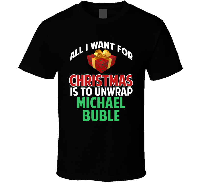 All I Want For Christmas Is To Unwrap Michael Buble Funny Custom Xmas Gift T Shirt