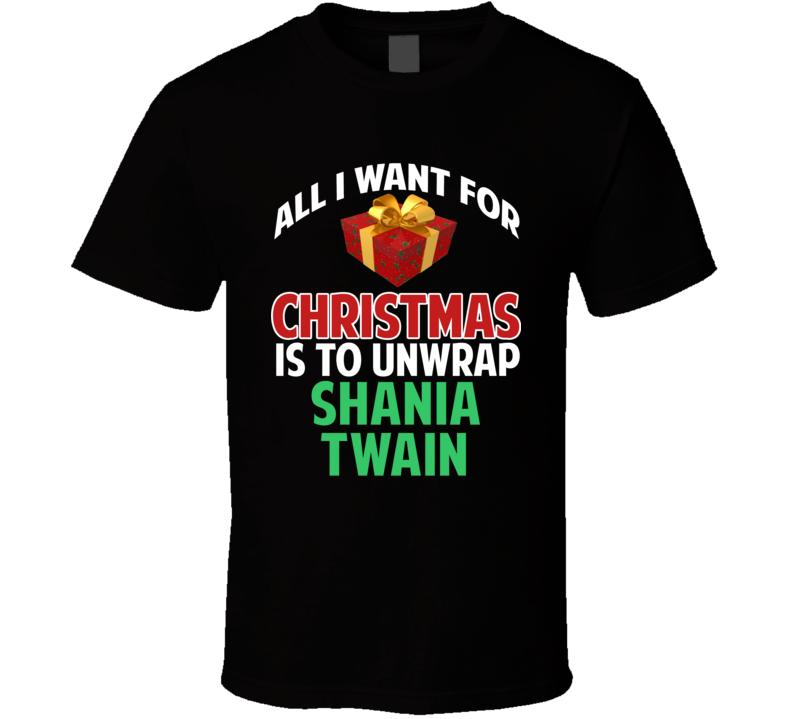All I Want For Christmas Is To Unwrap Shania Twain Funny Custom Xmas Gift T Shirt