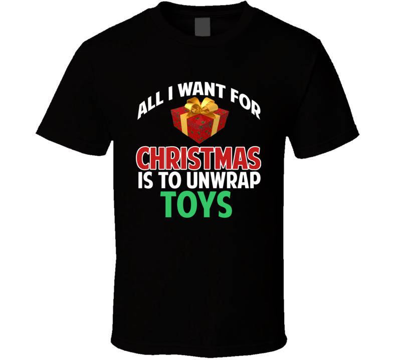 All I Want For Christmas Is To Unwrap  Toys Funny Custom Xmas Gift T Shirt