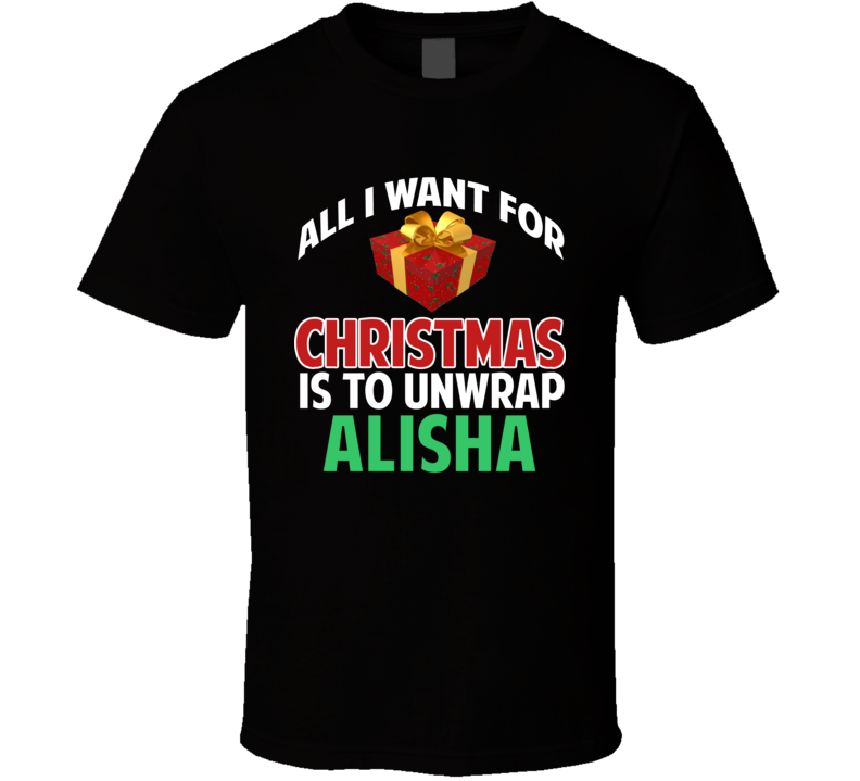 All I Want For Christmas Is To Unwrap Alisha Funny Custom Xmas Gift T Shirt