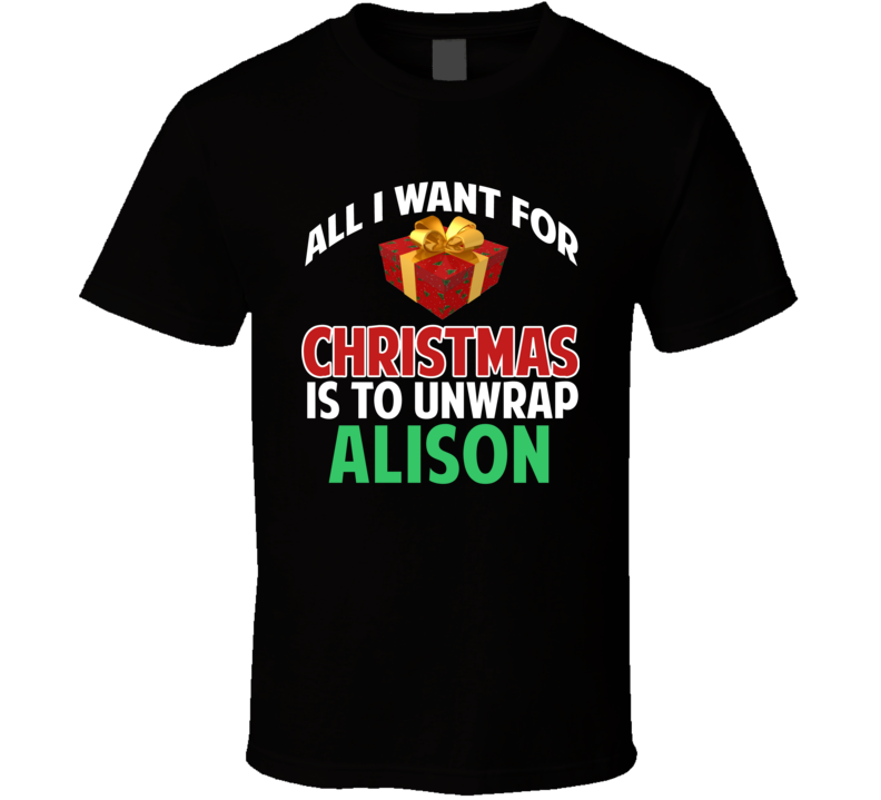 All I Want For Christmas Is To Unwrap Alison Funny Custom Xmas Gift T Shirt