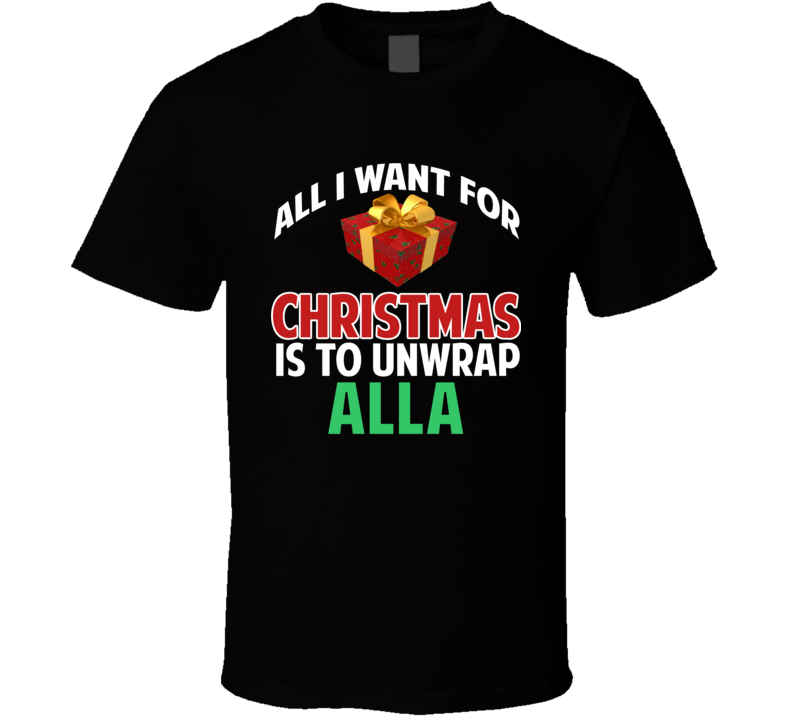 All I Want For Christmas Is To Unwrap Alla Funny Custom Xmas Gift T Shirt