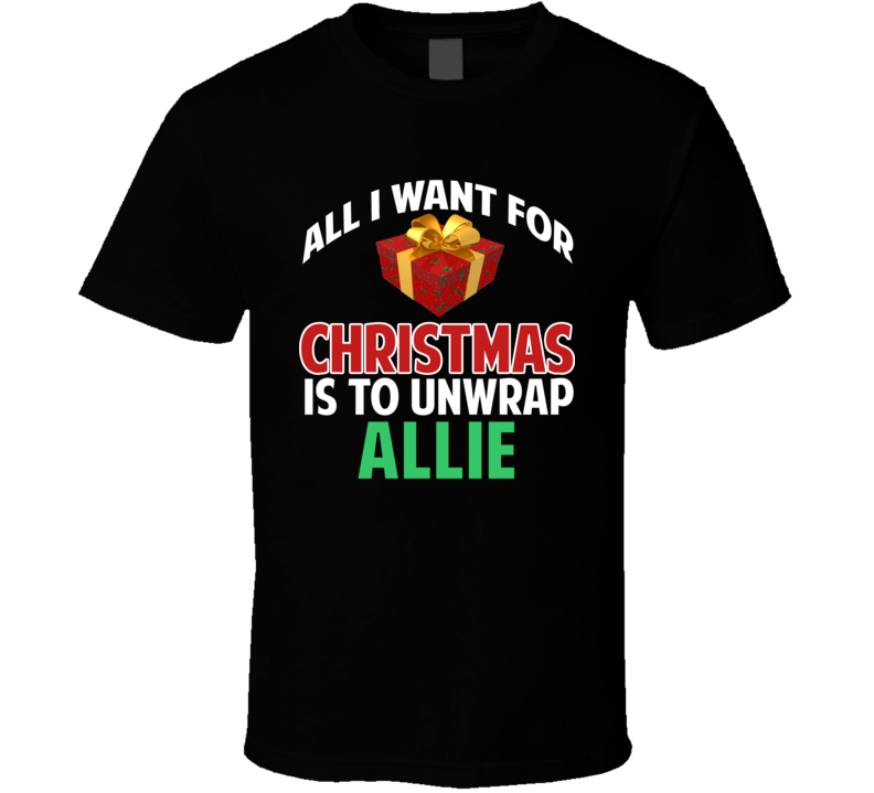 All I Want For Christmas Is To Unwrap Allie Funny Custom Xmas Gift T Shirt