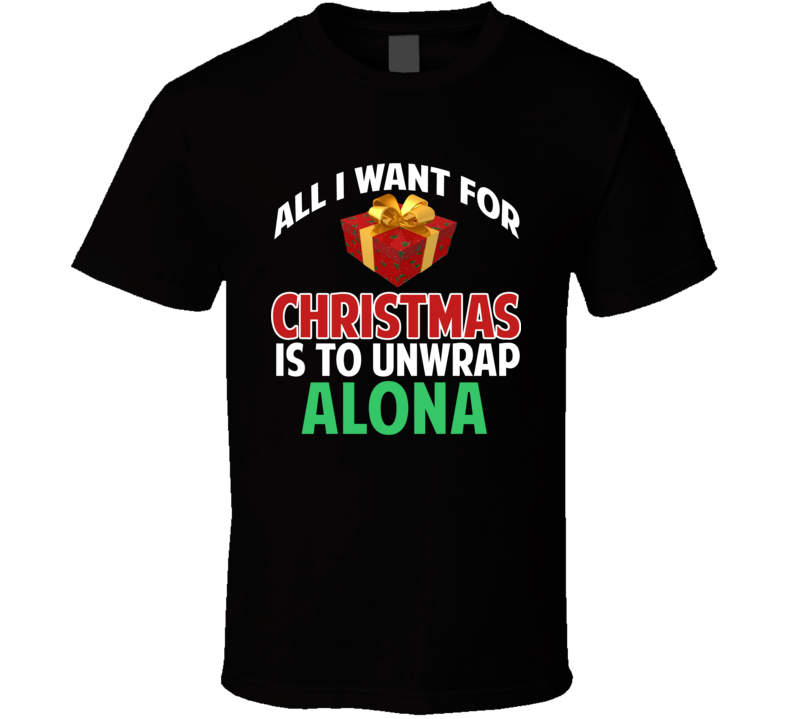 All I Want For Christmas Is To Unwrap Alona Funny Custom Xmas Gift T Shirt