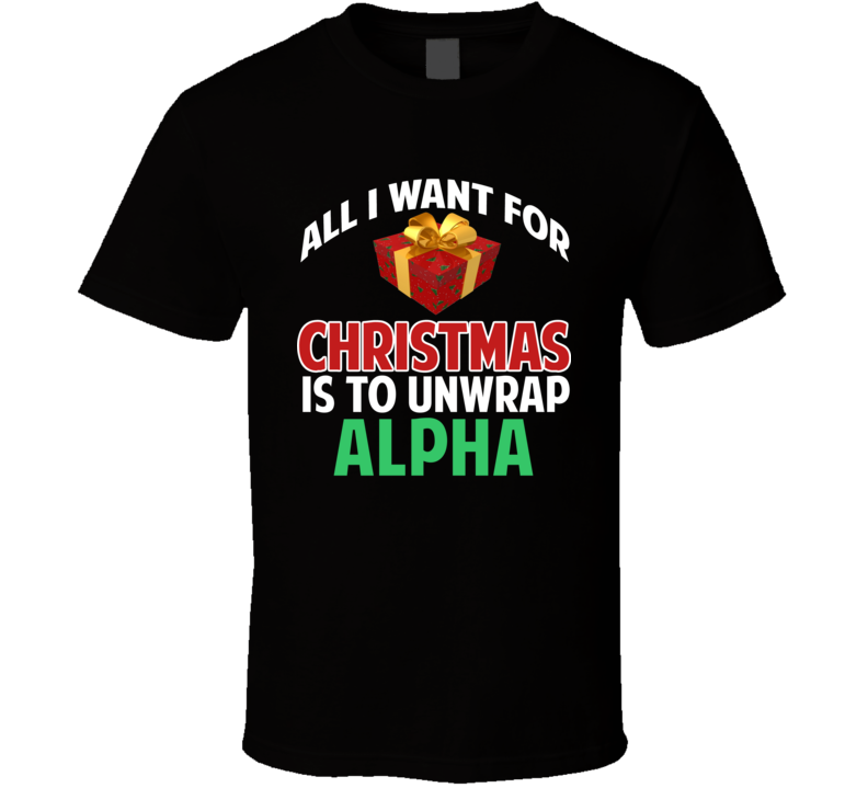 All I Want For Christmas Is To Unwrap Alpha Funny Custom Xmas Gift T Shirt