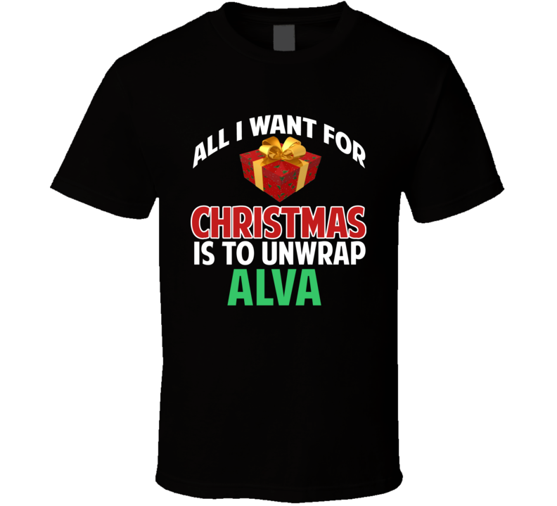 All I Want For Christmas Is To Unwrap Alva Funny Custom Xmas Gift T Shirt