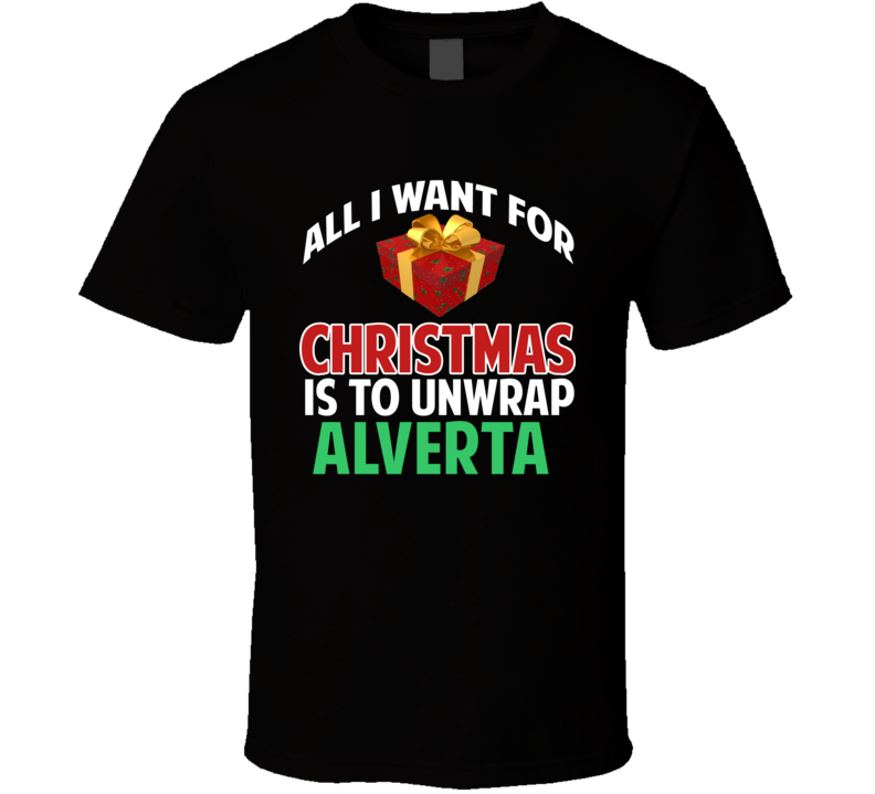 All I Want For Christmas Is To Unwrap Alverta Funny Custom Xmas Gift T Shirt