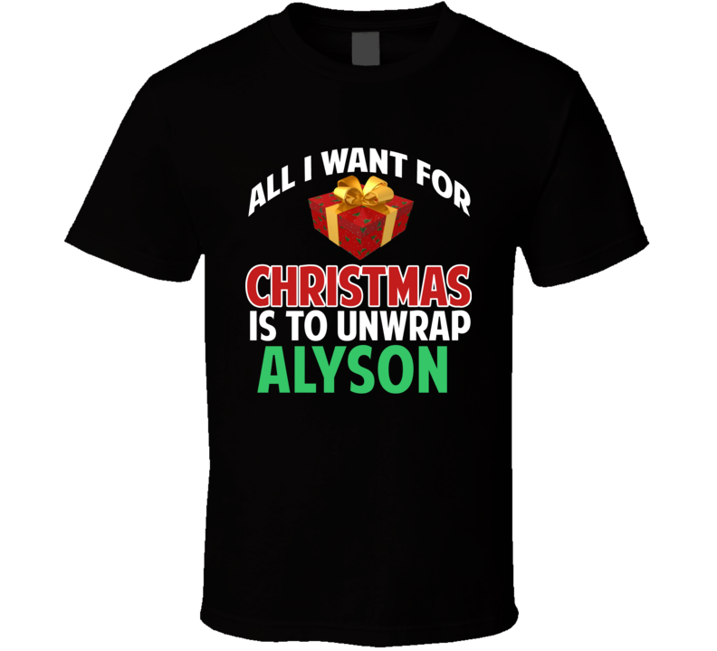 All I Want For Christmas Is To Unwrap Alyson Funny Custom Xmas Gift T Shirt