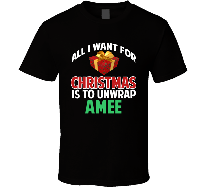 All I Want For Christmas Is To Unwrap Amee Funny Custom Xmas Gift T Shirt