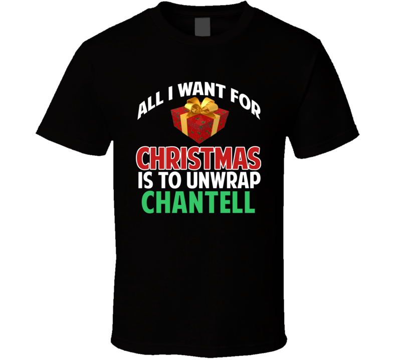 All I Want For Christmas Is To Unwrap Chantell Funny Custom Xmas Gift T Shirt