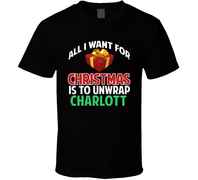 All I Want For Christmas Is To Unwrap Charlott Funny Custom Xmas Gift T Shirt