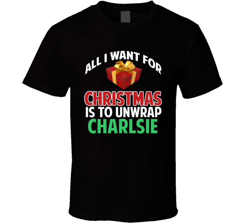 All I Want For Christmas Is To Unwrap Charlsie Funny Custom Xmas Gift T Shirt