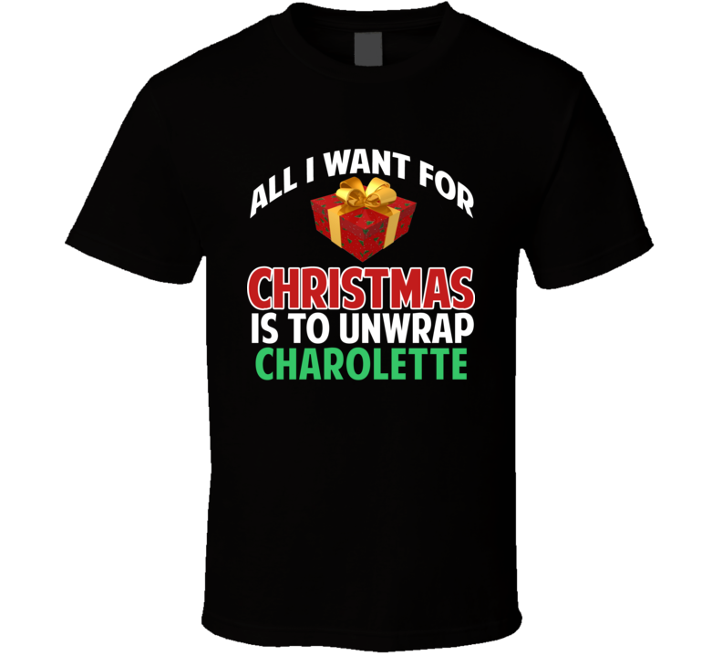All I Want For Christmas Is To Unwrap Charolette Funny Custom Xmas Gift T Shirt