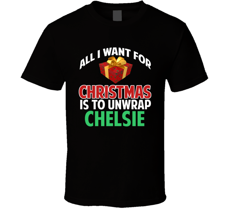 All I Want For Christmas Is To Unwrap Chelsie Funny Custom Xmas Gift T Shirt
