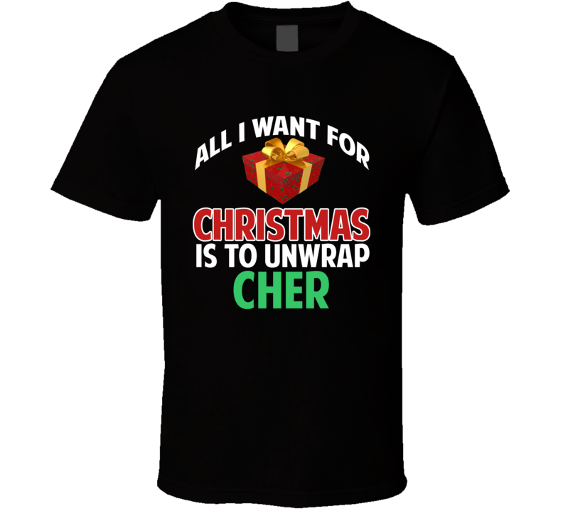 All I Want For Christmas Is To Unwrap Cher Funny Custom Xmas Gift T Shirt